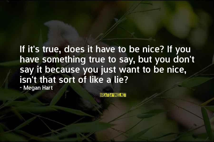 Be Nice Sayings By Megan Hart: If it's true, does it have to be nice? If you have something true to