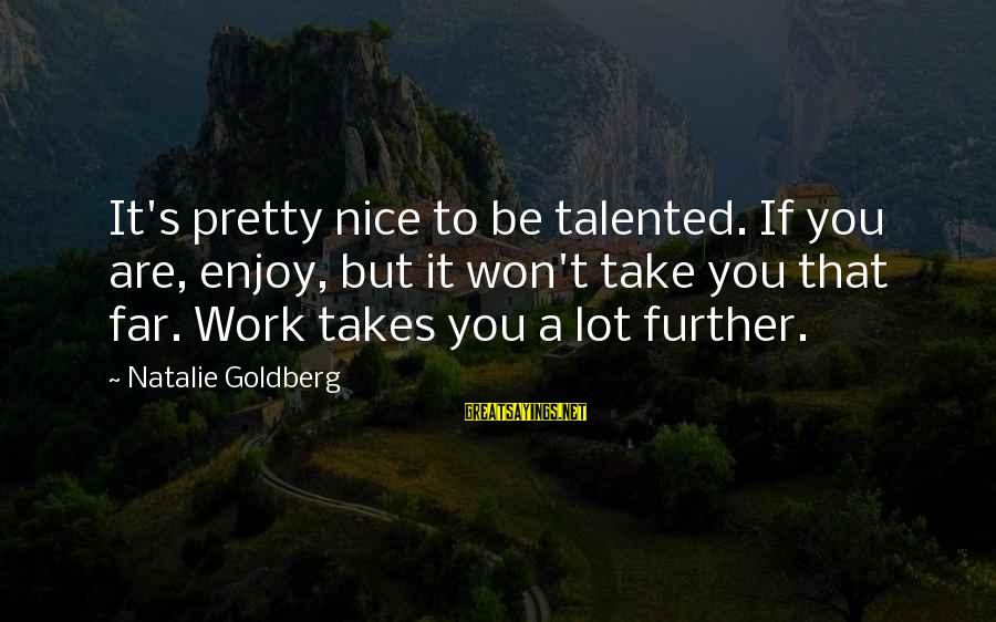 Be Nice Sayings By Natalie Goldberg: It's pretty nice to be talented. If you are, enjoy, but it won't take you