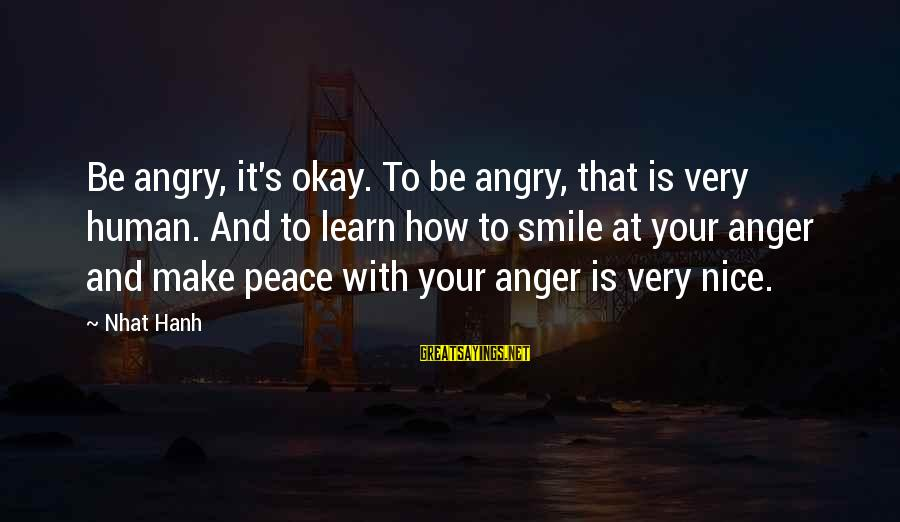 Be Nice Sayings By Nhat Hanh: Be angry, it's okay. To be angry, that is very human. And to learn how