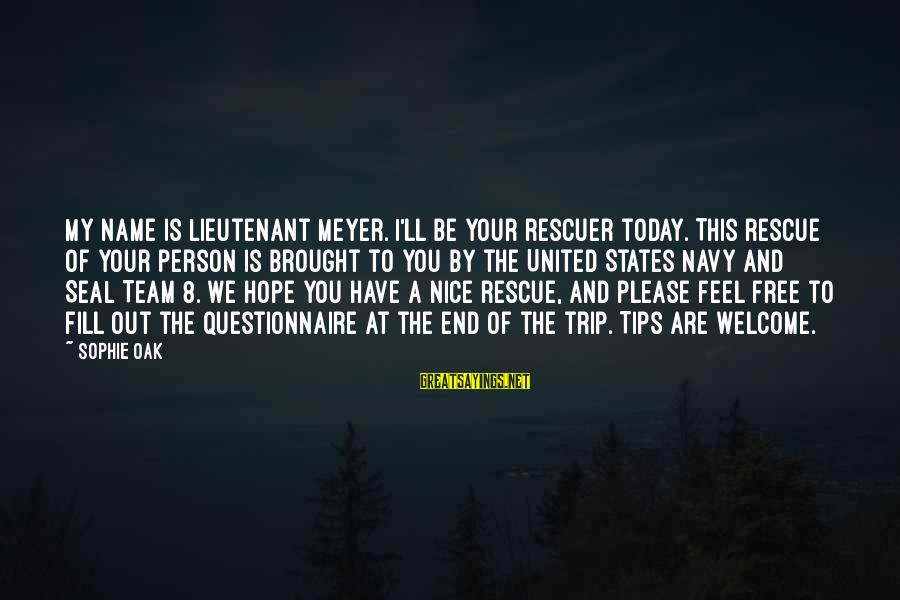 Be Nice Sayings By Sophie Oak: My name is Lieutenant Meyer. I'll be your rescuer today. This rescue of your person