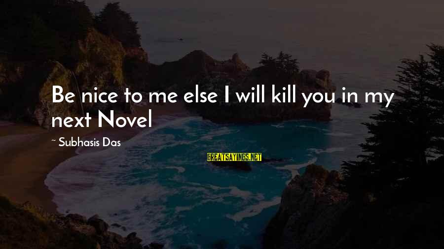 Be Nice Sayings By Subhasis Das: Be nice to me else I will kill you in my next Novel