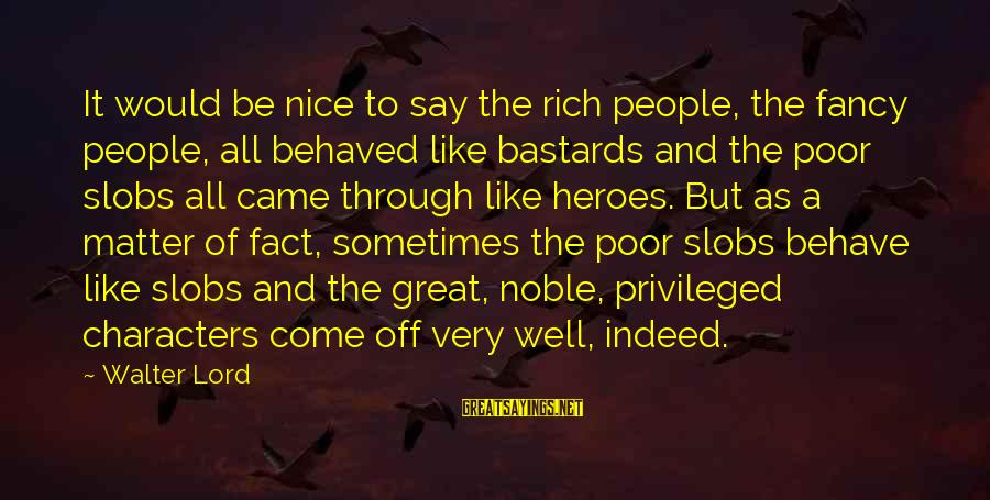 Be Nice Sayings By Walter Lord: It would be nice to say the rich people, the fancy people, all behaved like