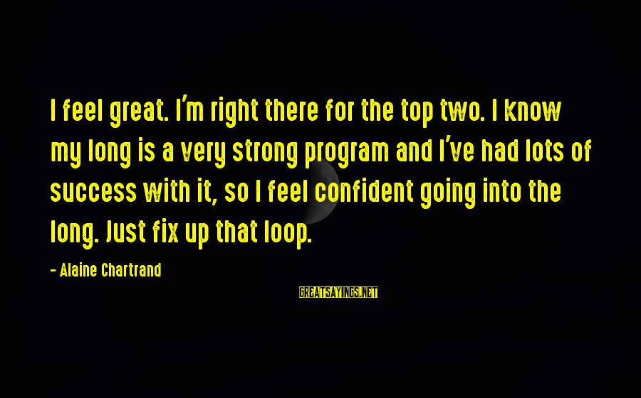 Be Strong And Confident Sayings By Alaine Chartrand: I feel great. I'm right there for the top two. I know my long is