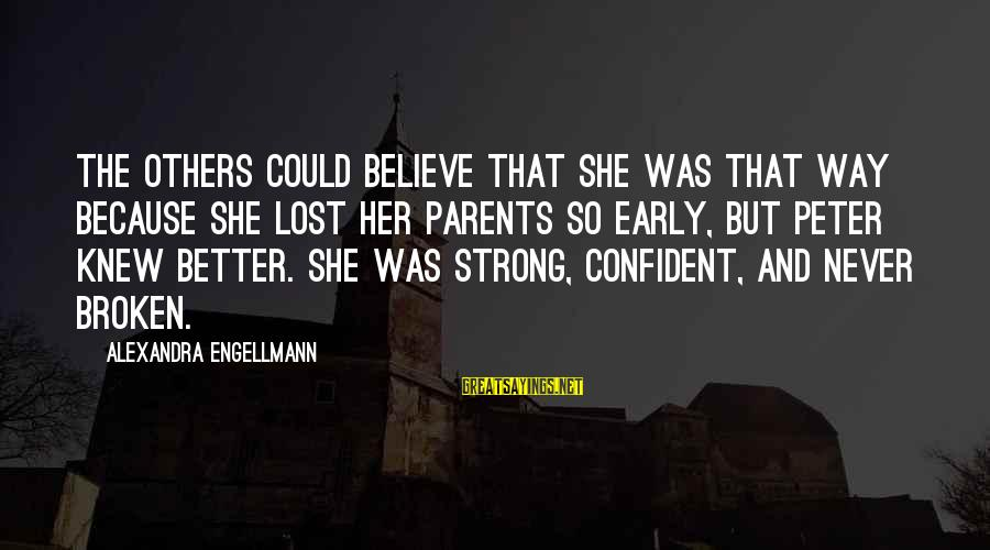 Be Strong And Confident Sayings By Alexandra Engellmann: The others could believe that she was that way because she lost her parents so