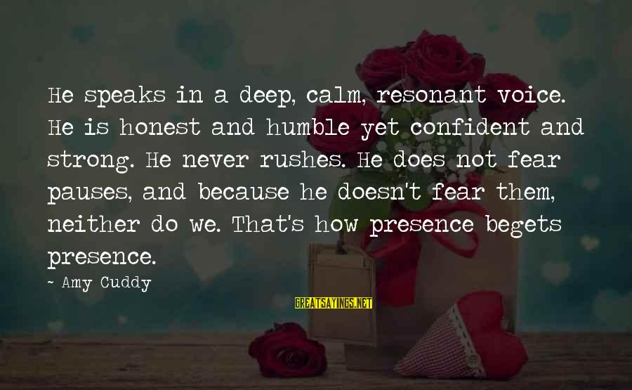 Be Strong And Confident Sayings By Amy Cuddy: He speaks in a deep, calm, resonant voice. He is honest and humble yet confident