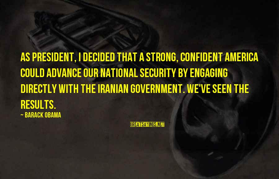 Be Strong And Confident Sayings By Barack Obama: As president, I decided that a strong, confident America could advance our national security by