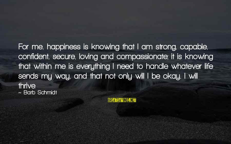 Be Strong And Confident Sayings By Barb Schmidt: For me, happiness is knowing that I am strong, capable, confident, secure, loving and compassionate;