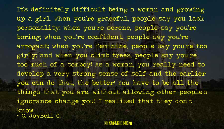 Be Strong And Confident Sayings By C. JoyBell C.: It's definitely difficult being a woman and growing up a girl. When you're graceful, people
