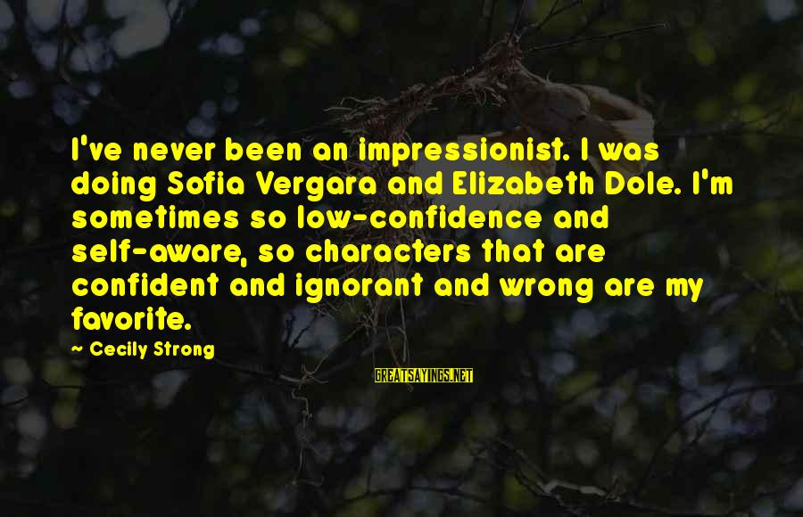 Be Strong And Confident Sayings By Cecily Strong: I've never been an impressionist. I was doing Sofia Vergara and Elizabeth Dole. I'm sometimes