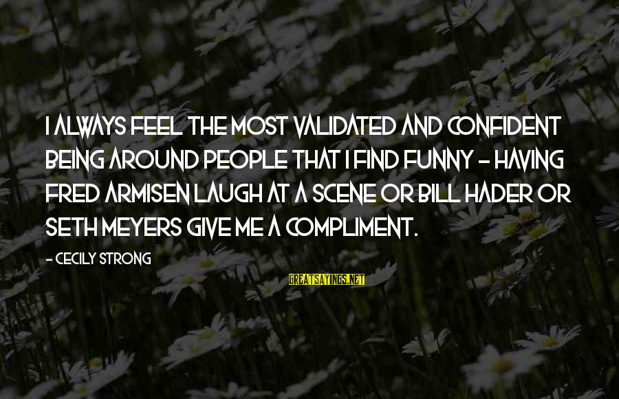 Be Strong And Confident Sayings By Cecily Strong: I always feel the most validated and confident being around people that I find funny
