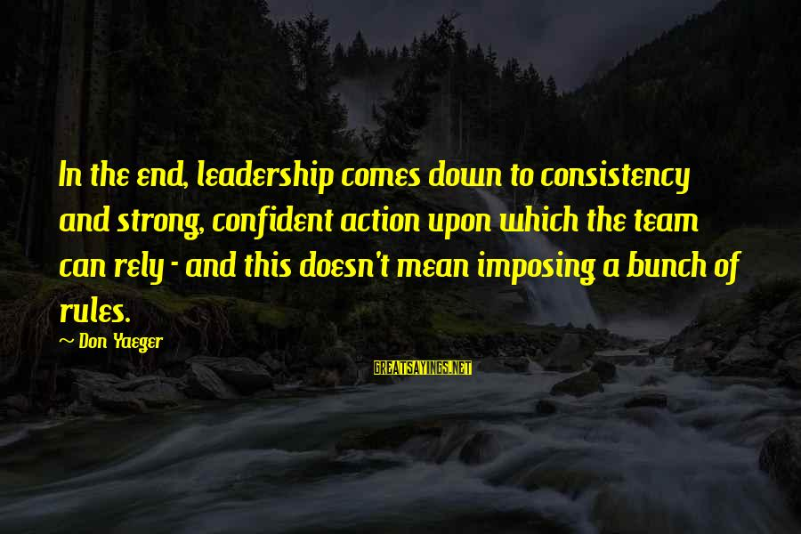 Be Strong And Confident Sayings By Don Yaeger: In the end, leadership comes down to consistency and strong, confident action upon which the