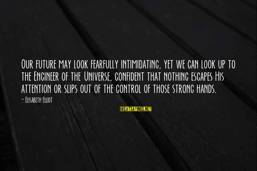 Be Strong And Confident Sayings By Elisabeth Elliot: Our future may look fearfully intimidating, yet we can look up to the Engineer of