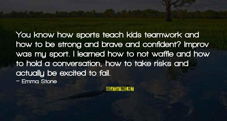 Be Strong And Confident Sayings By Emma Stone: You know how sports teach kids teamwork and how to be strong and brave and