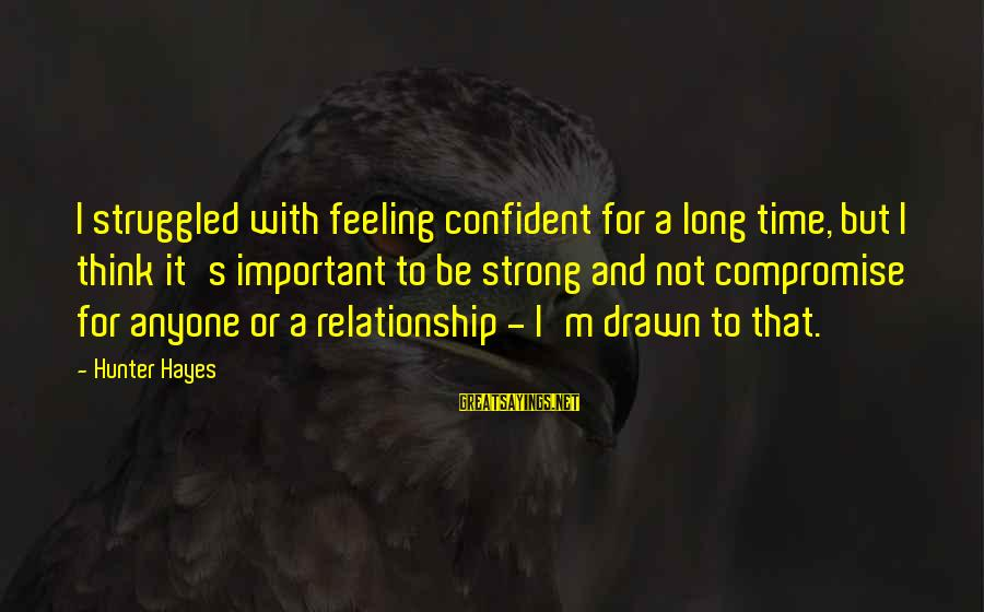 Be Strong And Confident Sayings By Hunter Hayes: I struggled with feeling confident for a long time, but I think it's important to