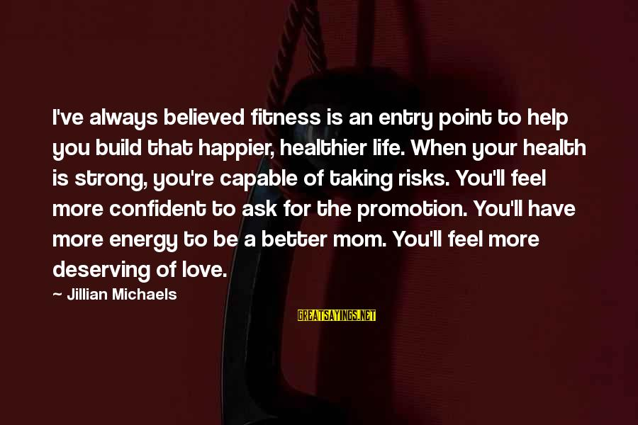 Be Strong And Confident Sayings By Jillian Michaels: I've always believed fitness is an entry point to help you build that happier, healthier