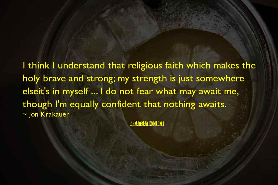 Be Strong And Confident Sayings By Jon Krakauer: I think I understand that religious faith which makes the holy brave and strong; my