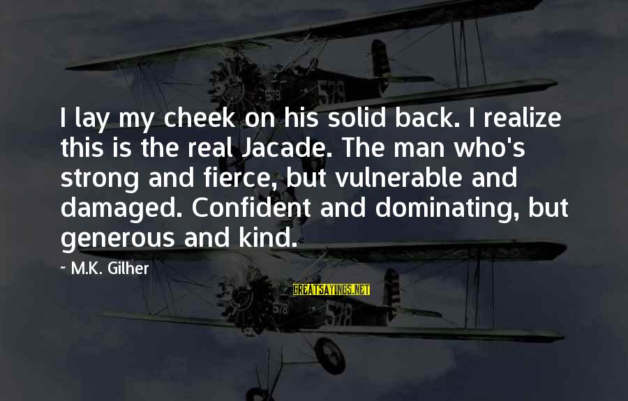 Be Strong And Confident Sayings By M.K. Gilher: I lay my cheek on his solid back. I realize this is the real Jacade.
