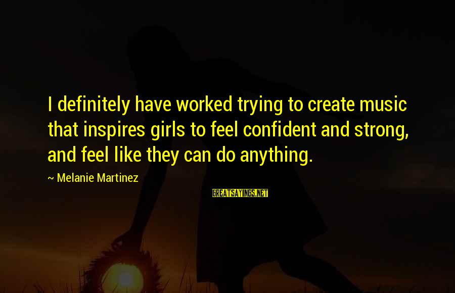 Be Strong And Confident Sayings By Melanie Martinez: I definitely have worked trying to create music that inspires girls to feel confident and