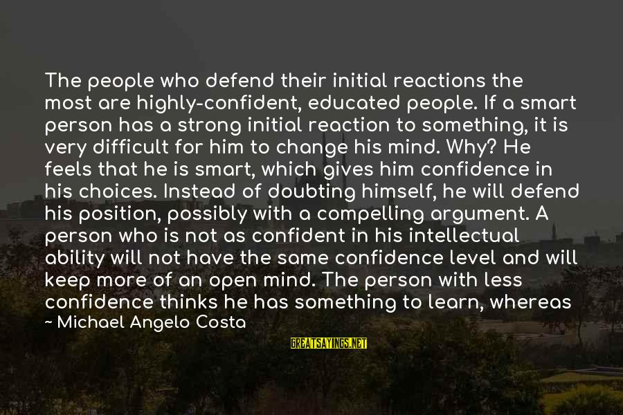 Be Strong And Confident Sayings By Michael Angelo Costa: The people who defend their initial reactions the most are highly-confident, educated people. If a