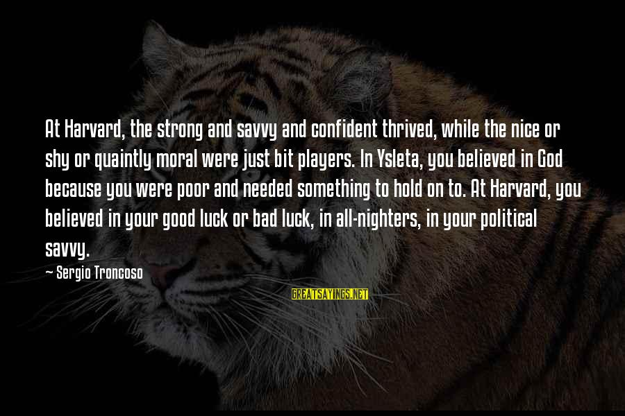 Be Strong And Confident Sayings By Sergio Troncoso: At Harvard, the strong and savvy and confident thrived, while the nice or shy or