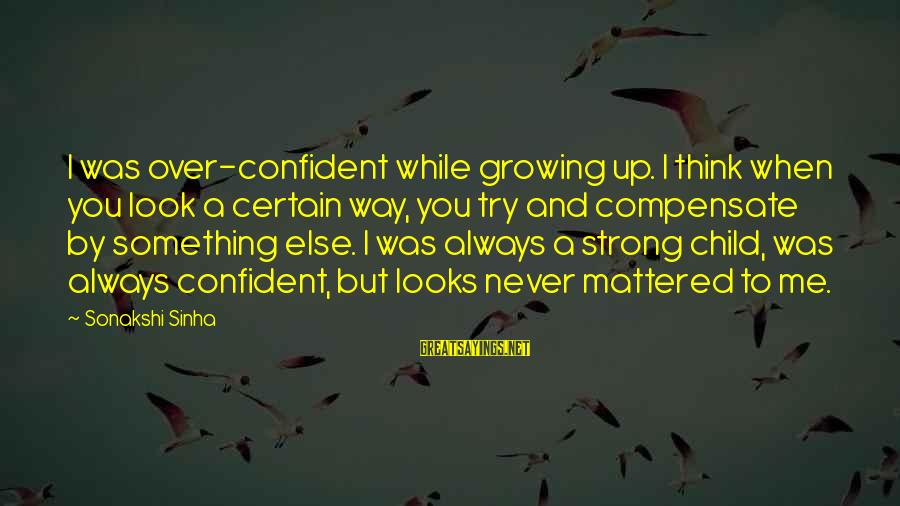 Be Strong And Confident Sayings By Sonakshi Sinha: I was over-confident while growing up. I think when you look a certain way, you