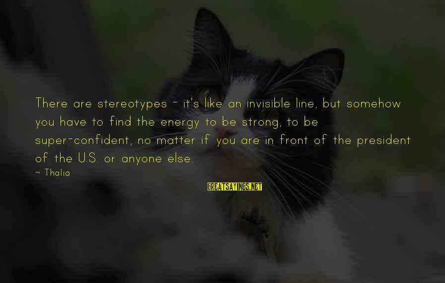 Be Strong And Confident Sayings By Thalia: There are stereotypes - it's like an invisible line, but somehow you have to find