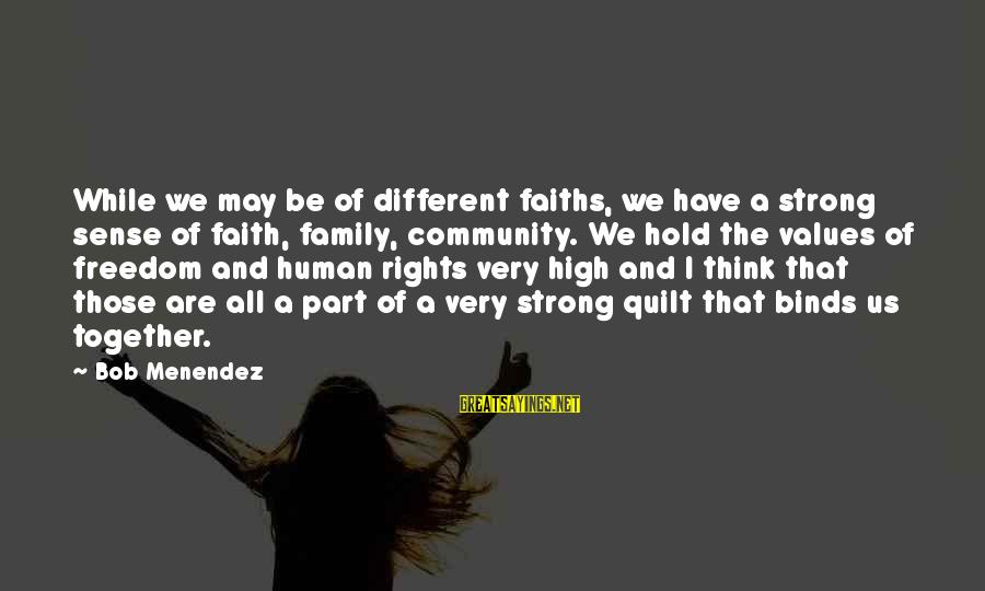 Be Strong And Have Faith Sayings By Bob Menendez: While we may be of different faiths, we have a strong sense of faith, family,