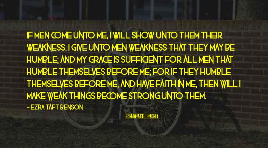 Be Strong And Have Faith Sayings By Ezra Taft Benson: If men come unto me, I will show unto them their weakness. I give unto