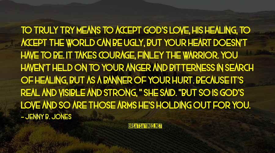 Be Strong And Have Faith Sayings By Jenny B. Jones: To truly try means to accept God's love, his healing, to accept the world can