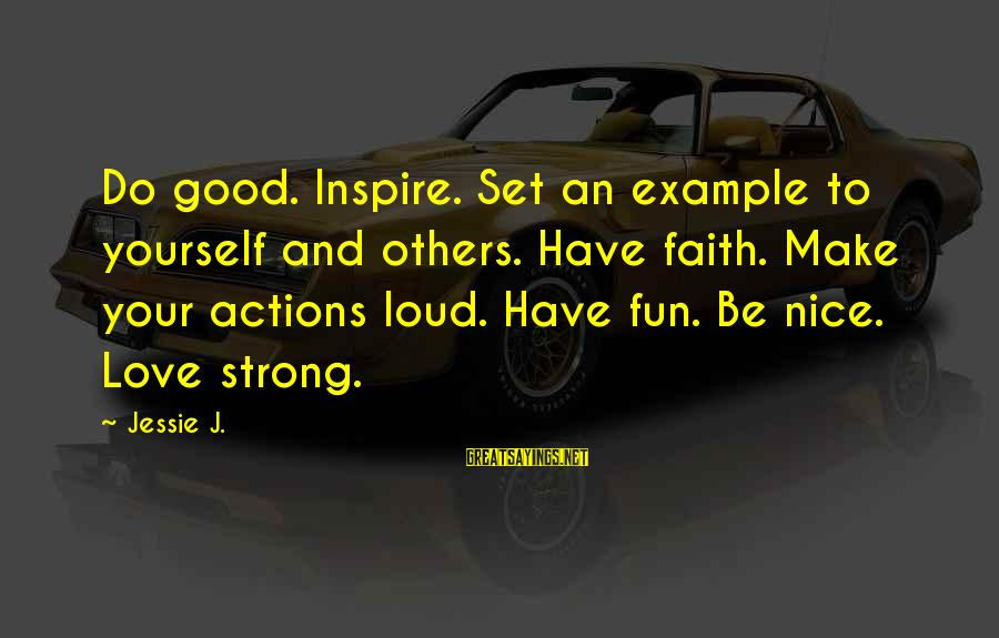 Be Strong And Have Faith Sayings By Jessie J.: Do good. Inspire. Set an example to yourself and others. Have faith. Make your actions