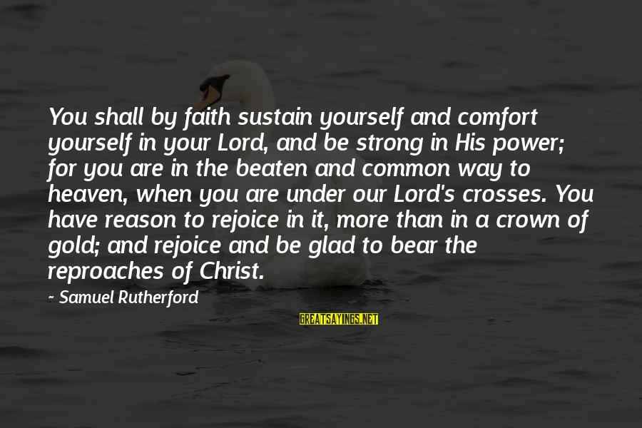 Be Strong And Have Faith Sayings By Samuel Rutherford: You shall by faith sustain yourself and comfort yourself in your Lord, and be strong