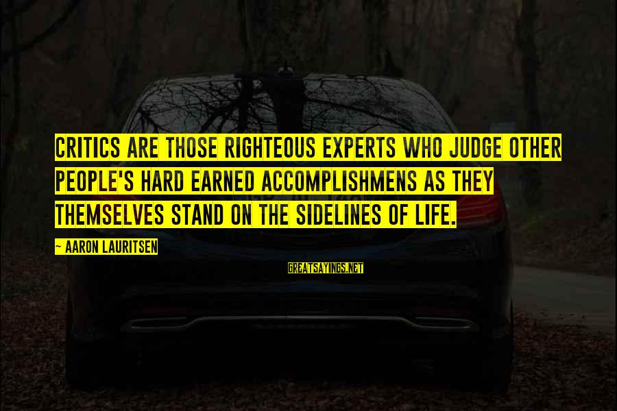Be Who Your Are Sayings By Aaron Lauritsen: Critics are those righteous experts who judge other people's hard earned accomplishmens as they themselves