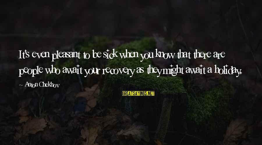 Be Who Your Are Sayings By Anton Chekhov: It's even pleasant to be sick when you know that there are people who await