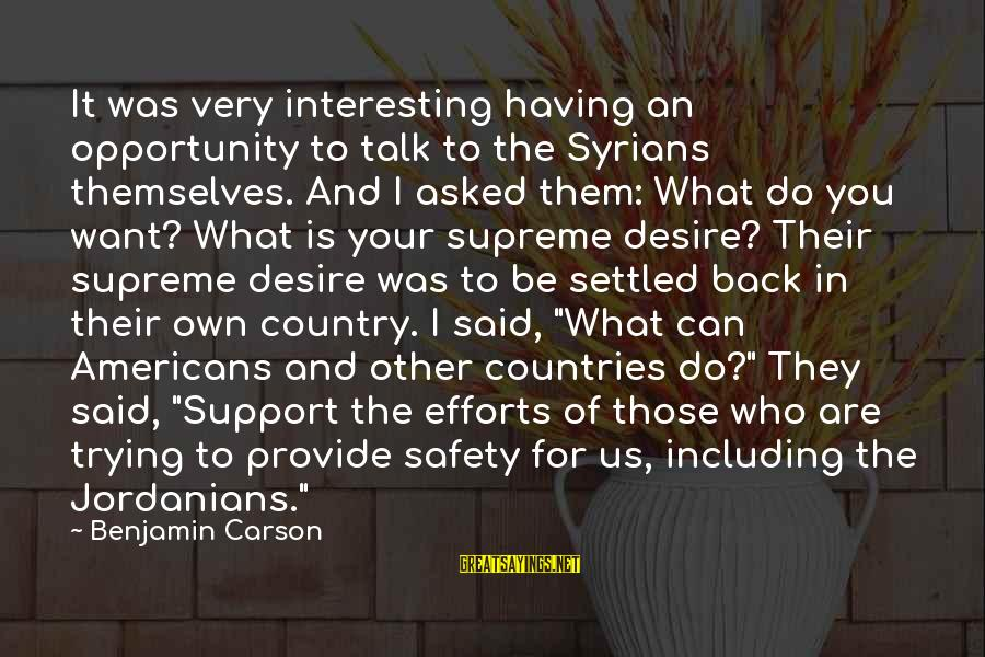 Be Who Your Are Sayings By Benjamin Carson: It was very interesting having an opportunity to talk to the Syrians themselves. And I