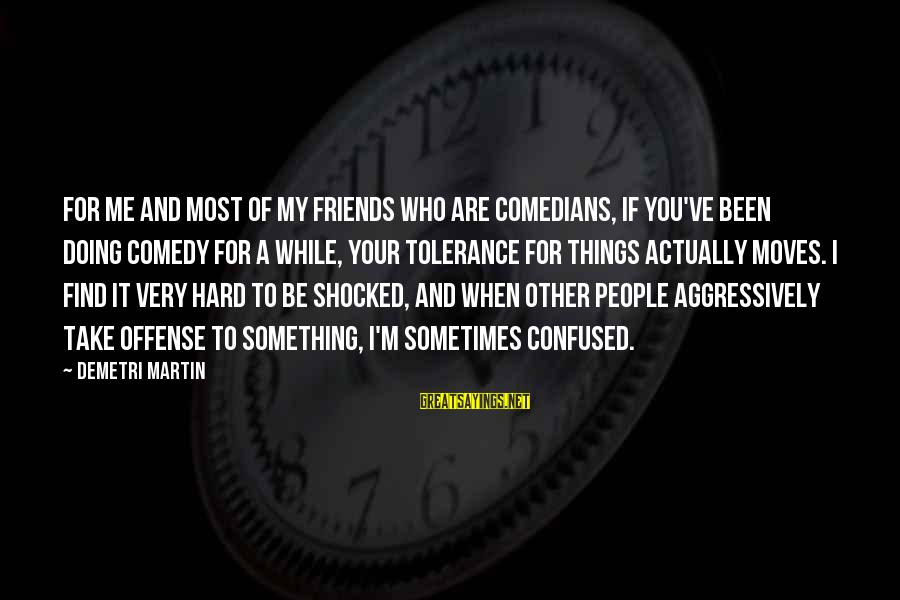 Be Who Your Are Sayings By Demetri Martin: For me and most of my friends who are comedians, if you've been doing comedy