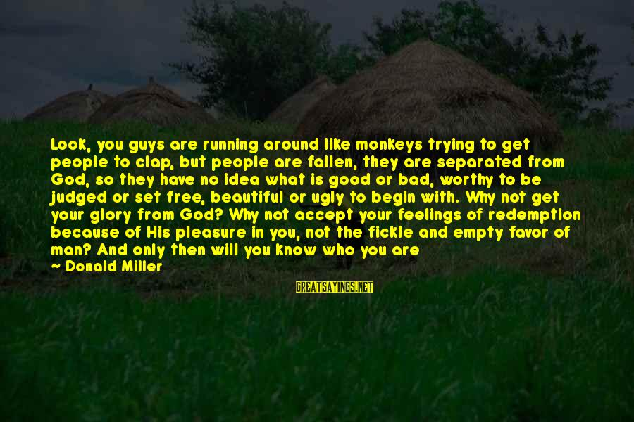 Be Who Your Are Sayings By Donald Miller: Look, you guys are running around like monkeys trying to get people to clap, but