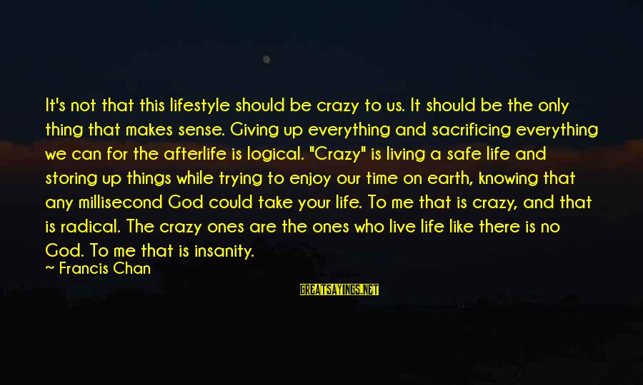 Be Who Your Are Sayings By Francis Chan: It's not that this lifestyle should be crazy to us. It should be the only