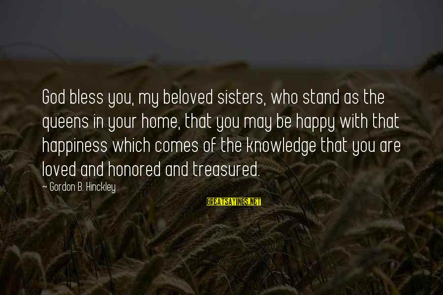 Be Who Your Are Sayings By Gordon B. Hinckley: God bless you, my beloved sisters, who stand as the queens in your home, that