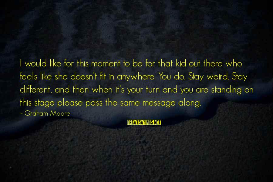 Be Who Your Are Sayings By Graham Moore: I would like for this moment to be for that kid out there who feels