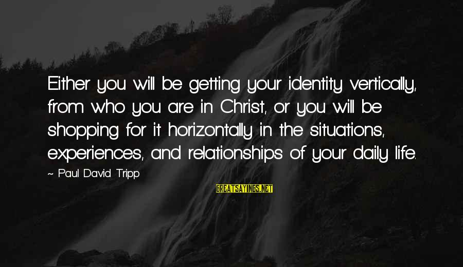Be Who Your Are Sayings By Paul David Tripp: Either you will be getting your identity vertically, from who you are in Christ, or
