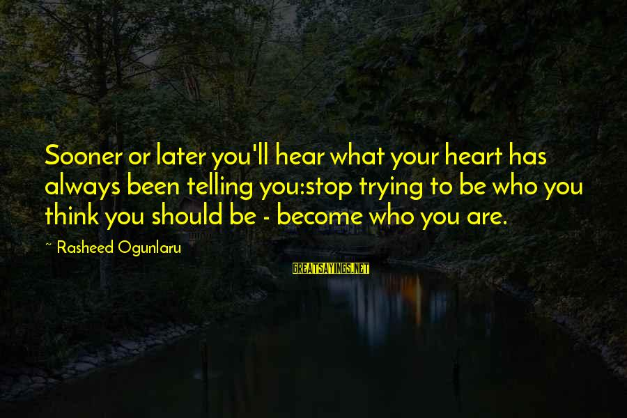 Be Who Your Are Sayings By Rasheed Ogunlaru: Sooner or later you'll hear what your heart has always been telling you:stop trying to