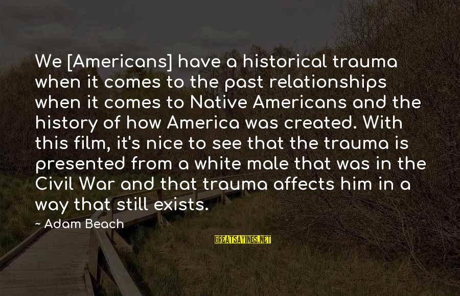Beach's Sayings By Adam Beach: We [Americans] have a historical trauma when it comes to the past relationships when it