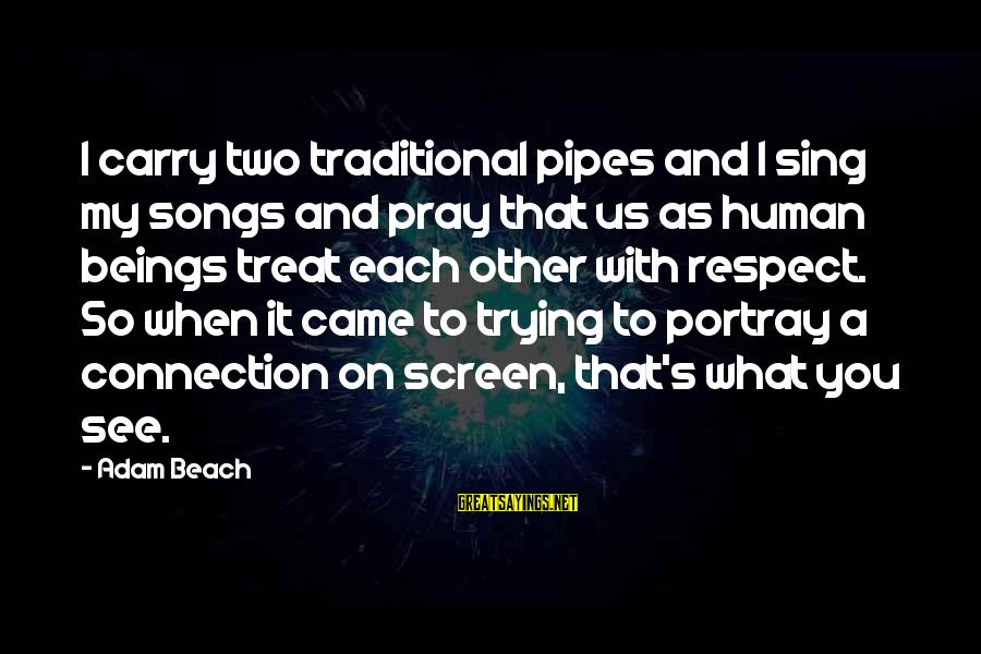 Beach's Sayings By Adam Beach: I carry two traditional pipes and I sing my songs and pray that us as