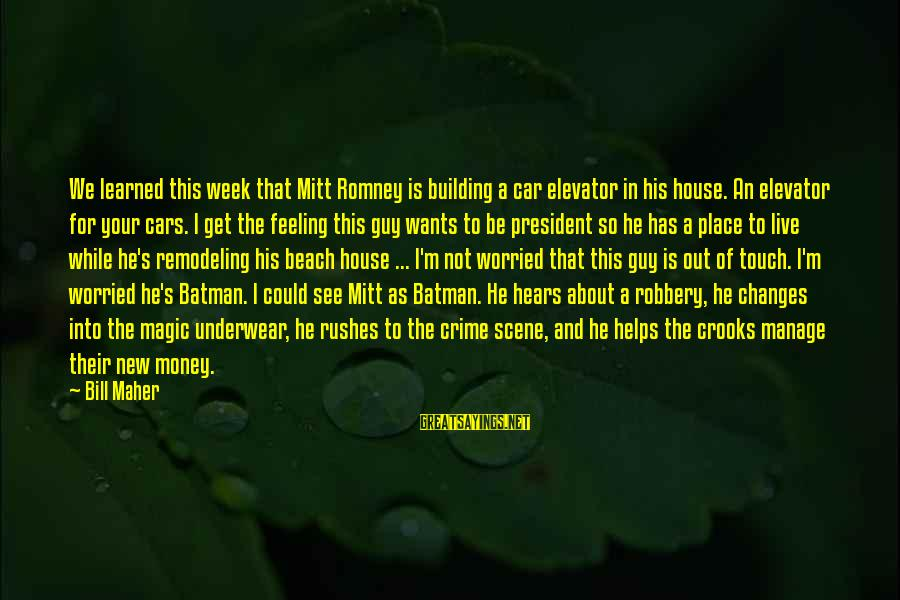 Beach's Sayings By Bill Maher: We learned this week that Mitt Romney is building a car elevator in his house.