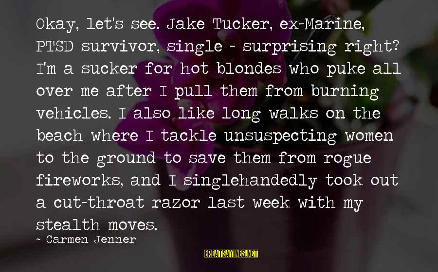 Beach's Sayings By Carmen Jenner: Okay, let's see. Jake Tucker, ex-Marine, PTSD survivor, single - surprising right? I'm a sucker