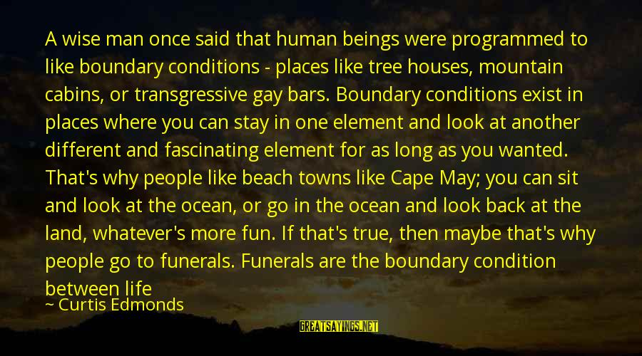 Beach's Sayings By Curtis Edmonds: A wise man once said that human beings were programmed to like boundary conditions -