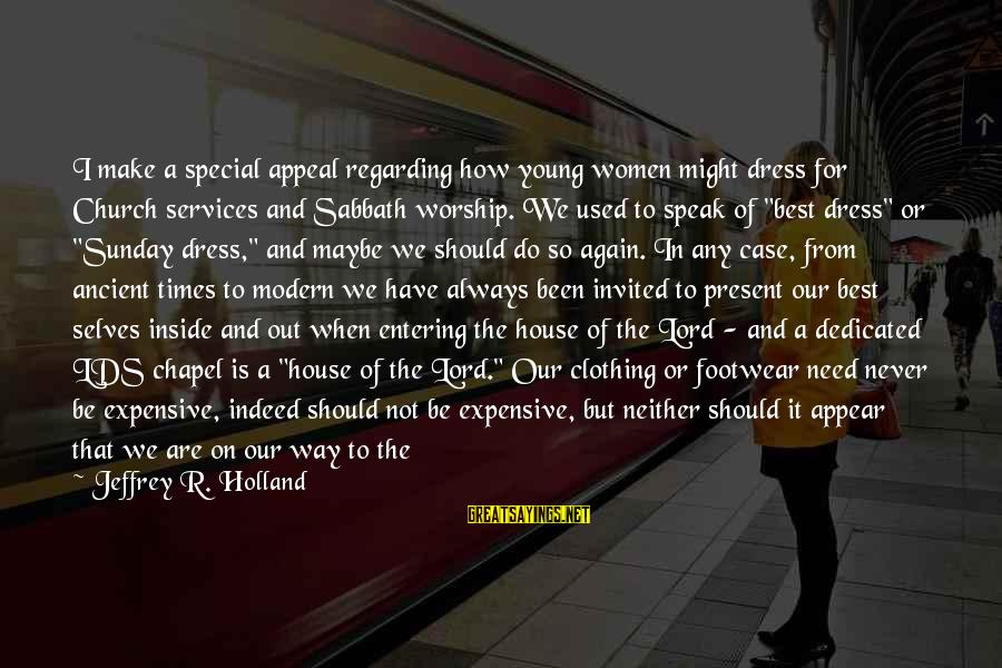 Beach's Sayings By Jeffrey R. Holland: I make a special appeal regarding how young women might dress for Church services and