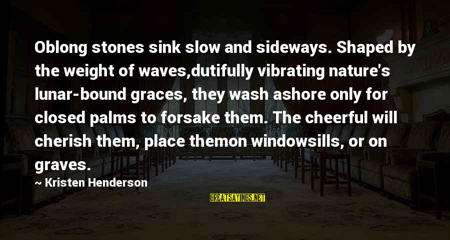Beach's Sayings By Kristen Henderson: Oblong stones sink slow and sideways. Shaped by the weight of waves,dutifully vibrating nature's lunar-bound