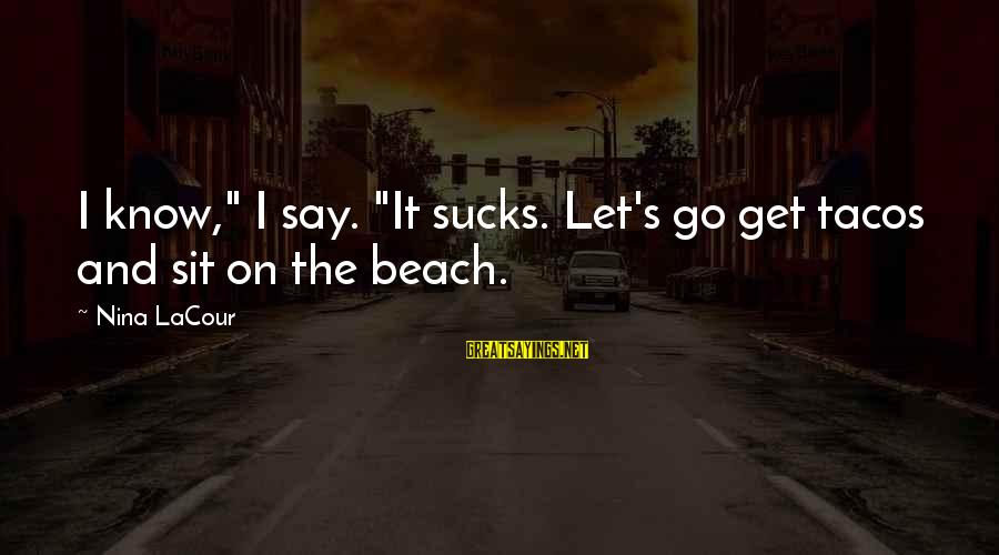 "Beach's Sayings By Nina LaCour: I know,"" I say. ""It sucks. Let's go get tacos and sit on the beach."