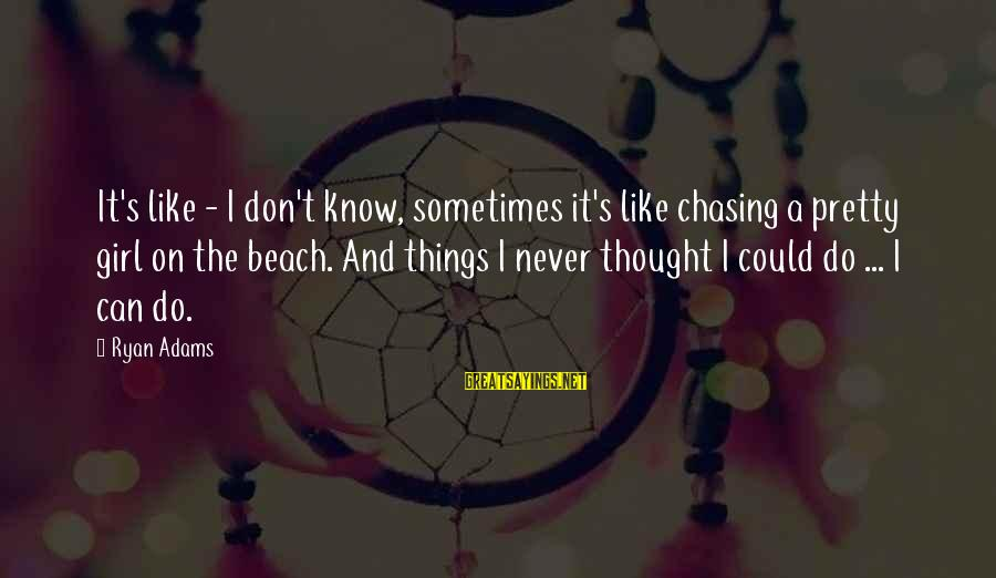 Beach's Sayings By Ryan Adams: It's like - I don't know, sometimes it's like chasing a pretty girl on the
